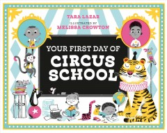 Your first day of circus school /  Tara Lazar ; illustrated by Melissa Crowton. - Tara Lazar ; illustrated by Melissa Crowton.
