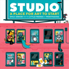 Studio : a place for art to start / Emily Arrow and The Little Friends of Printmaking.