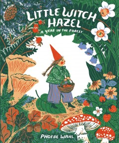 Little Witch Hazel : a year in the forest / by Phoebe Wahl. - by Phoebe Wahl.