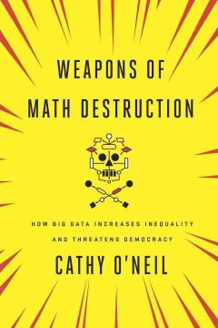 Weapons of math destruction : how big data increases inequality and threatens democracy / Cathy O'Neil. - Cathy O'Neil.