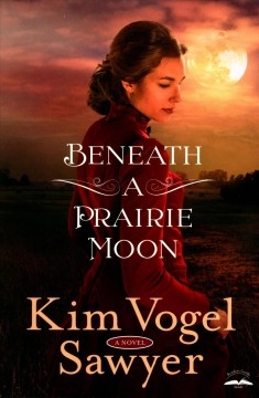 Beneath a prairie moon : a novel / Kim Vogel Sawyer. - Kim Vogel Sawyer.