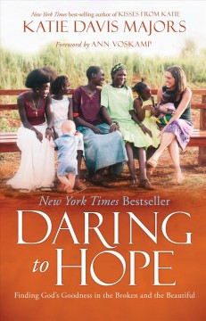 Daring to hope : finding God's goodness in the broken and the beautiful / Katie Davis Majors ; foreword by AnnVoskamp.