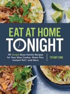 Eat at home tonight : 101 simple busy-family recipes for your slow cooker, sheet pan, Instant Pot, and more / Tiffany King.