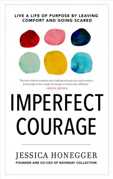 Imperfect courage : live a life of purpose by leaving comfort and going scared / Jessica Honegger, founder & co-CEO of Noonday Collection. - Jessica Honegger, founder & co-CEO of Noonday Collection.