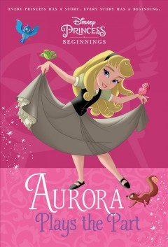 Aurora plays the part /  by Tessa Roehl ; illustrated by the Disney Storybook Art Team. - by Tessa Roehl ; illustrated by the Disney Storybook Art Team.