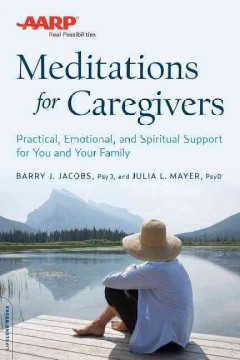 AARP meditations for caregivers : practical, emotional, and spiritual support for you and your family / Barry J. Jacobs, PsyD, and Julia L. Mayer, PsyD.