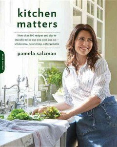 Kitchen matters : more than 100 recipes and tips to transform the way you cook and eat--wholesome, nourishing, unforgettable / Pamela Salzman. - Pamela Salzman.