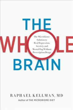 The whole brain : the microbiome solution to heal depression, anxiety, and mental fog without prescription drugs / Raphael Kellman, MD.