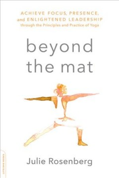 Beyond the mat : achieve focus, presence, and enlightened leadership through the principles and practice of yoga / Julie Rosenberg, MD.