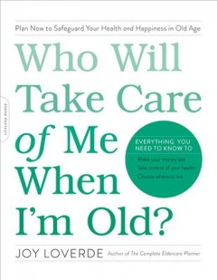 Who will take care of me when I'm old? : plan now to safeguard your health and happiness in old age / Joy Loverde. - Joy Loverde.