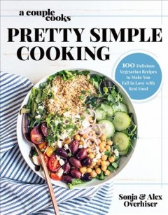 Pretty simple cooking : 100 delicious vegetarian recipes to make you fall in love with real food / Sonja & Alex Overhiser. - Sonja & Alex Overhiser.