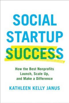 Social startup success : how the best nonprofits launch, scale up, and make a difference / Kathleen Kelly Janus.