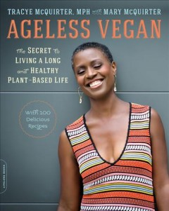 Ageless vegan : the secret to living a long and healthy plant-based life / Tracye McQuirter, MPH, with Mary McQuirter.