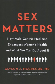 Sex matters : how male-centric medicine endangers women's health and what we can do about it / Alyson J. McGregor, MD, MA, FACEP.