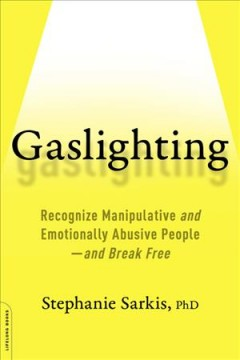 Gaslighting : recognize manipulative and emotionally abusive people-and break free / by Stephanie Moulton Sarkis, PhD. - by Stephanie Moulton Sarkis, PhD.
