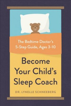 Become your child's sleep coach : the bedtime doctor's 5-step guide, ages 3-10 / Dr. Lynelle Schneeberg, PSYD, Fellow, AASM. - Dr. Lynelle Schneeberg, PSYD, Fellow, AASM.
