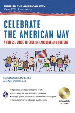 Celebrate the American way : a fun ESL guide to English language and culture in the U.S. / Sheila MacKechnie Murtha, M.A., Jane Airey O'Connor, M. Ed.