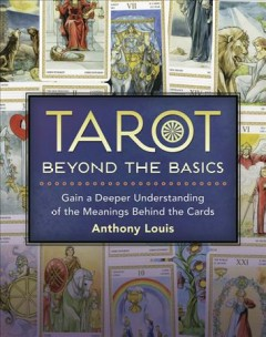 Tarot : beyond the basics : gain a deeper understanding of the meanings behind the cards / Anthony Louis.