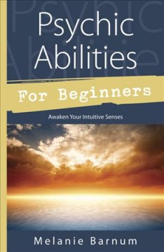 Psychic abilities for beginners : awaken your intuitive senses / Melanie Barnum.