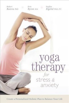 Yoga therapy for stress and anxiety : create a personalized holistic plan to balance your life / Robert Butera, Erin Byron, and Staffan Elgelid.