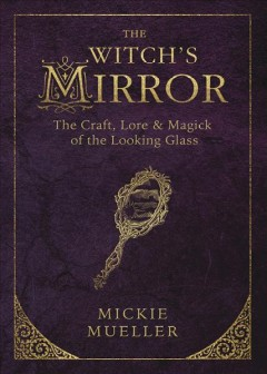 The witch's mirror : the craft, lore, & magic of the looking glass / Mickie Mueller. - Mickie Mueller.