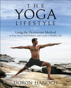 The yoga lifestyle : using the flexitarian method to ease stress, find balance and create a healthy life / Doron Hanoch ; foreword by Mark Stephens.