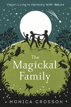 The magickal family : pagan living in harmony with nature / Monica Crosson.