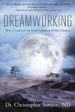 Dreamworking : how to listen to the inner guidance of your dreams / Dr. Christopher Sowton, ND.