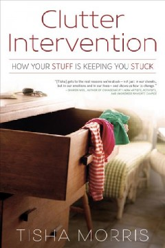 Clutter intervention : how your stuff is keeping you stuck / Tisha Morris.