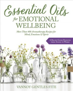 Essential oils for emotional wellbeing : more than 400 aromatherapy recipes for mind, emotions & spirit / Vannoy Gentles Fite. - Vannoy Gentles Fite.
