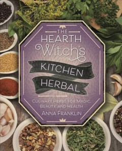 The hearth witch's kitchen herbal : culinary herbs for magic, beauty, and health / Anna Franklin. - Anna Franklin.