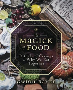 The magick of food : rituals, offerings & why we eat together / Gwion Raven. - Gwion Raven.