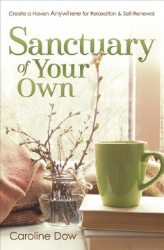 Sanctuary of your own : create a haven anywhere for relaxation & self-renewal / Caroline Dow. - Caroline Dow.