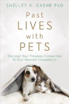Past lives with pets : discover your timeless connection to your beloved companions / Shelley A. Kaehr, PhD.