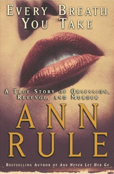 Every breath you take : a true story of obsession, revenge, and murder / Ann Rule.
