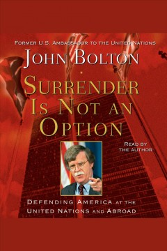 Surrender is not an option : defending America at the United Nations and abroad / John Bolton.