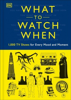 What to watch when : 1,000 TV shows for every mood and moment / written by Christian Blauvelt, Laura Buller, Andrew Friscano, Stacey Grant, Mark Morris, Eddie Robson, Maggie Serota, Drew Toal, Matthew Turner, Laurie Ulster.