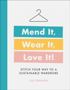 Mend it, wear it, love it! : stitch your way to a sustainable wardrobe / Zoe Edwards.