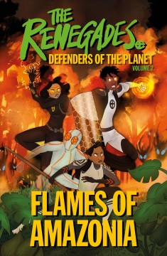 The Renegades : Defenders of the planet Volume 2, Flames of Amazonia / created by Jeremy Brown, Katy Jakeway, Ellenor Mererid, Libby Reed, and David Selby. - created by Jeremy Brown, Katy Jakeway, Ellenor Mererid, Libby Reed, and David Selby.