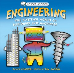 Engineering / The Riveting World of Buildings and Machines created by Basher ; written by Tom Jackson ; illustrations, Simon Basher.