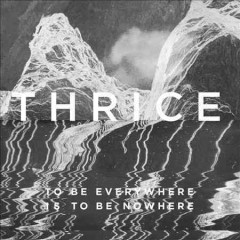 To be everywhere is to be nowhere /  Thrice. - Thrice.