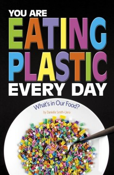 You are eating plastic every day : what's in our food? / by Danielle Smith-Llera. - by Danielle Smith-Llera.