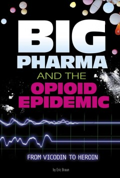 Big pharma and the opioid epidemic : from vicodin to heroin / by Eric Braun. - by Eric Braun.