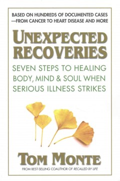 Unexpected recoveries : seven steps to healing body, mind, and soul when serious illness strikes / Tom Monte.