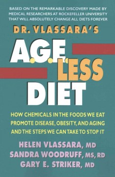 Dr. Vlassara's A.G.E.-less diet : how chemicals in the foods we eat promote disease, obesity, and aging and the steps we can take to stop it / Helen Vlassara, MD, Sandra Woodruff, MS, RD, Gary E. Striker, MD.