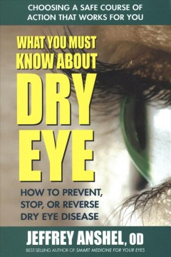 What you must know about dry eye : how to prevent, stop, or reverse dry eye disease / Jeffrey Anshel, OD.