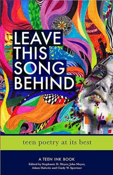 Leave this song behind : teen poetry at its best / edited by Stephanie H. Meyer, John Meyer, Adam Halwitz, and Cindy W. Spertner.