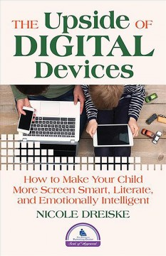 The upside of digital devices : how to make your child more screen smart, literate, and emotionally intelligent.