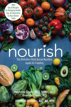 Nourish : the definitive plant-based nutrition guide for families / Reshma Shah, MD, MPH, and Brenda Davis, RD ; [foreword by David L. Katz, MD, MPH]. - Reshma Shah, MD, MPH, and Brenda Davis, RD ; [foreword by David L. Katz, MD, MPH].