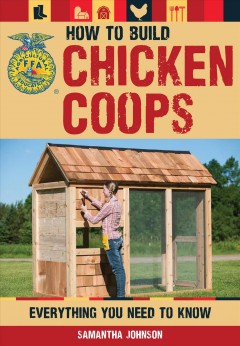 How to build chicken coops : everything you need to know / Samantha Johnson and Daniel Johnson.
